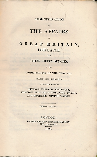 COPLEY, JOHN - Administration of the Affairs of Great Britain, Ireland, and Their Dependencies, at the Commencement of the Year 1823. Stated and Explained Under the Heads of Finance, National Resources, Foreign Relations, Colonies, Trade, and Domestic Administration
