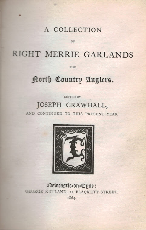 CRAWHALL, JOSEPH [ED.] - A Collection of Right Merrie Garlands for North Country Anglers. [Newcastle Fishers' Garlands. ] 1864