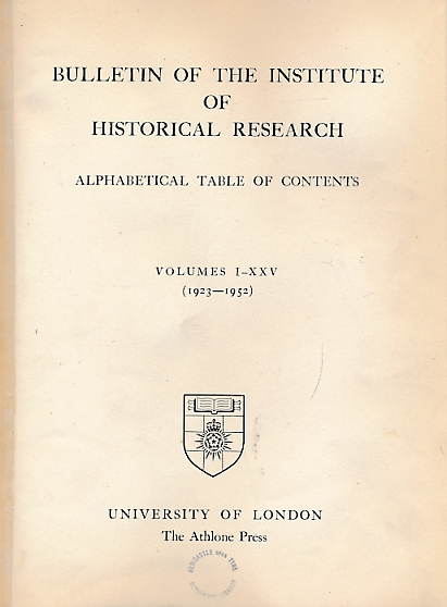 UNIVERSITY OF LONDON - Bulletin of the Institute of Historical Research. Alphabetical Table of Contents, Volumes I-XXV (1-25). (1923 - 1952)