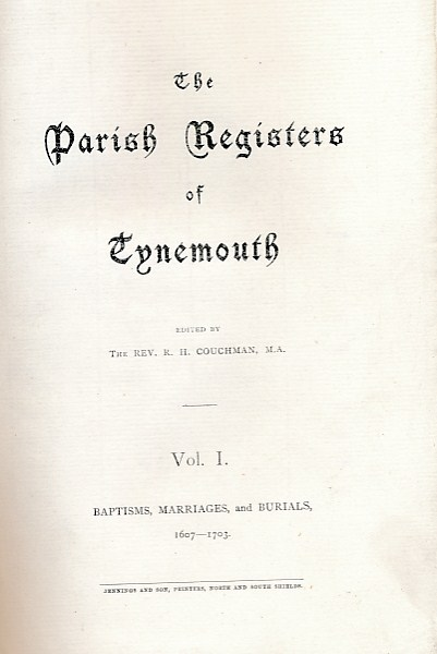COUCHMAN, R H [ED.] - The Parish Registers of Tynemouth. Vol. I. Baptisms, Marriages, and Burials, 1607-1703