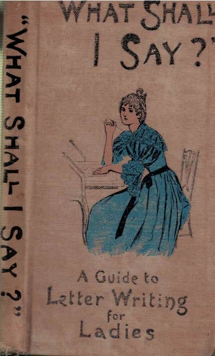 EDITOR - What Shall I Say? a Guide to Letter-Writing for Ladies