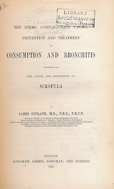 COPLAND, JAMES - The Forms, Complications, Causes, Prevention and Treatment of Consumption and Bronchitis Comprising Also the Causes and Prevention of Scrofula
