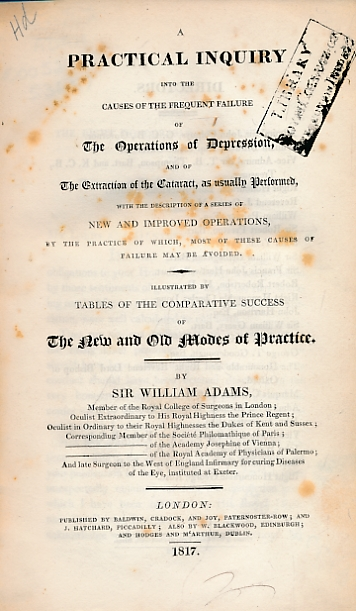 ADAMS, WILLIAM - A Practical Inquiry Into the Causes of the Frequent Failure of the Operations of Depression, and of the Extraction of the Cataract, As Usually Performed, with the Description of a Series of New and Improved Operations. .
