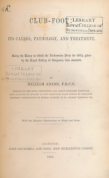 ADAMS, WILLIAM - Club-Foot: Its Causes, Pathology, and Treatment. Being the Essay to Which the Jacksonian Prize for 1864, Given by the Royal College of Surgeons, Was Awarded