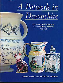 ADAMS, BRIAN; THOMAS, ANTHONY - A Potwork in Devonshire. The History and Products of the Bovey Tracey Potteries 1750-1836