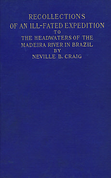 CRAIG, NEVILLE B - Recollections of an ILL-Fated Expedition to the Headwaters of the Madeira River in Brazil