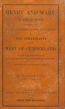 LITT, WILLIAM - Henry and Mary: A Local Tale, Illustrative of the Peculiar Habits, Customs, and Diversions of the Inhabitants of West Cumberland, During the Greater Part of the Eighteenth and Preceding Century