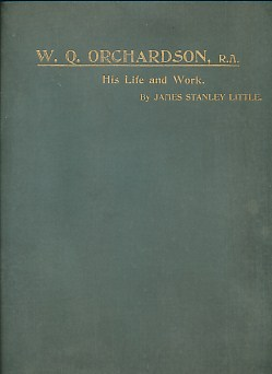 LITTLE, JAMES STANLEY - The Life and Work of William Q. Orchardson, R. A
