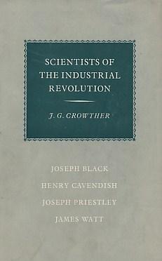 CROWTHER, J G - Scientists of the Industrial Revolution. Joseph Black. James Watt. Joseph Priestly. Henry Cavendish