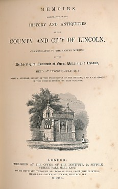 EDITOR - Memoirs Illustrative of the History and Antiquities of the County and City of Lincoln, Communicated to the Annual Meeting of the Archaeological Institute of Great Britain and Ireland Held at Lincoln, July 1848