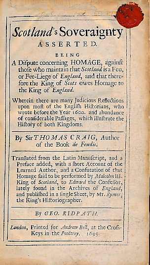 CRAIG, SIR THOMAS; RIDPATH, GEO. [TRANSLATED BY] - Scotland's Soveraignty Asserted. Being a Dispute Concerning Homage, Against Those Who Maintain That Scotland Is a Feu, or Fee-Liege of England, and That Therefore the King of Scots Owes Homage to the King of England