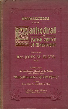 ELVY, JOHN M; HUDSON, HY. A - Recollections of the Cathedral and Parish Church of Manchester. Together with an Introductory Memoir of the Author and a Chapter Upon 'Early Memorials of the Old Church'