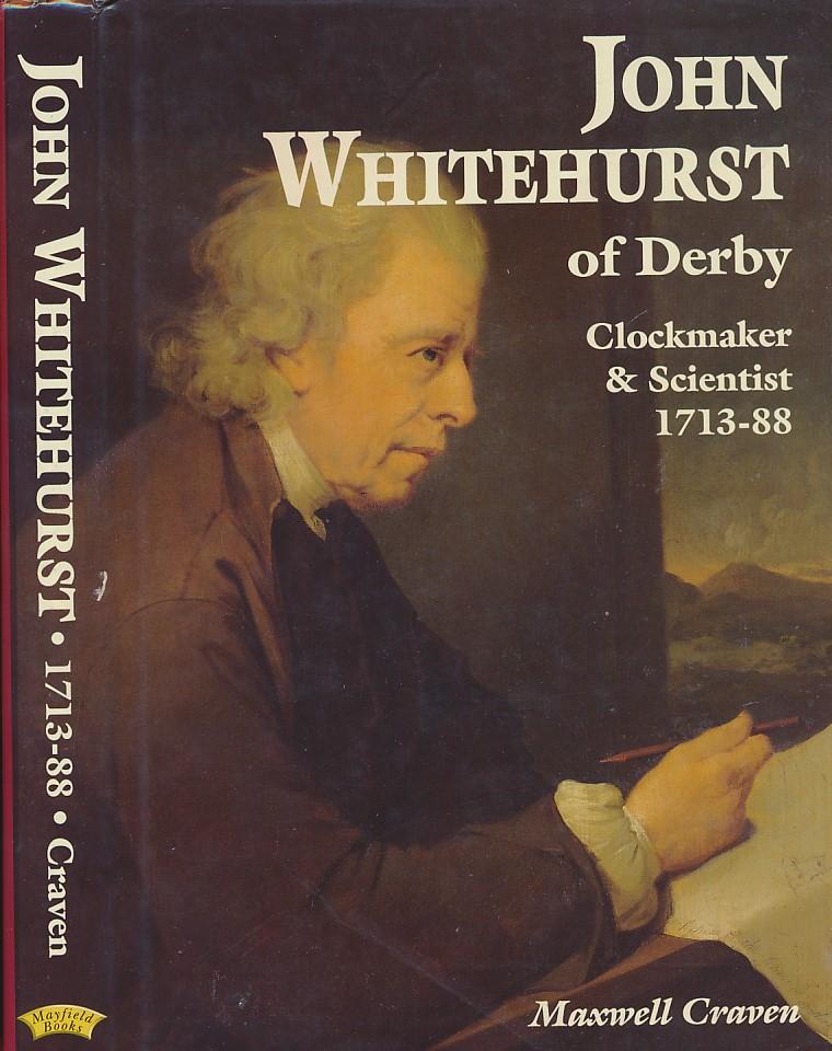 CRAVEN, MAXWELL - John Whitehurst of Derby. Clockmaker and Scientist 1713-88