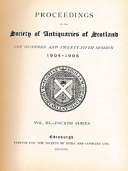 CURLE, JAMES [ED.] - Proceedings of the Society of Antiquaries of Scotland. Volume III. Fourth Series. Volume 39. Session 1904-1905