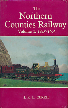 CURRIE, J R L - The Northern Counties Railway. Volume I: 1845 - 1903