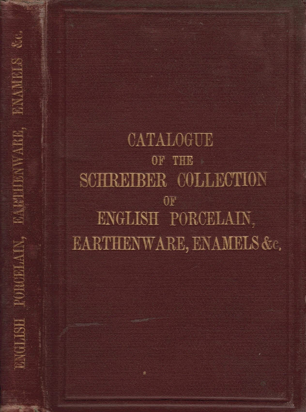 [SCIENCE AND ART DEPARTMENT OF THE COMMITTEE OF COUNCIL ON EDUCATION. SOUTH KENSINGTON] - Schreiber Collection. Catalogue of English Porcelain, Earthenware, Enamels, &C. , Collected by Charles Schreiber Esq. , M.P. , and the Lady Charlotte Elizabeth Schreiber and Presented to the South Kensington Museum in 1884