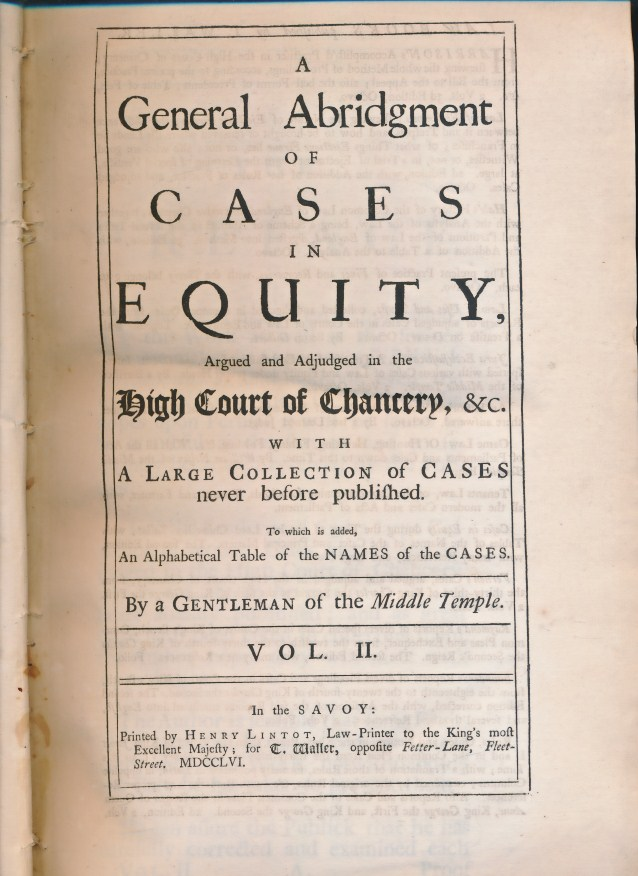 [A GENTLEMAN OF THE MIDDLE TEMPLE] - A General Abridgment of Cases in Equity, Argued and Adjudged in the High Court of Chancery, &C. With a Large Collection of Cases Never Before Published. To Which Is Added an Alphabetical Table of the Names of the Cases. Volume II