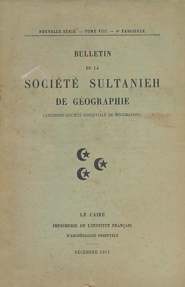 EDITOR - Bulletin de la Societe Sultanieh de Geographie. [Ancienne Societe Khediviale de Geographie]. Nouvelle Serie. Tome VIII - 4 Fascicule
