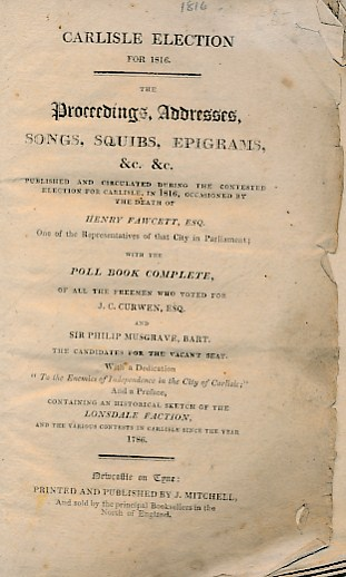 [J. MITCHELL] - Carlisle Election for 1816. The Proceedings, Addresses, Songs, Squibs, Epigrams, &C. &C. Published and Circulated During the Contested Election for Carlisle in 1816, Occasioned by the Death of Henry Fawcett Esq