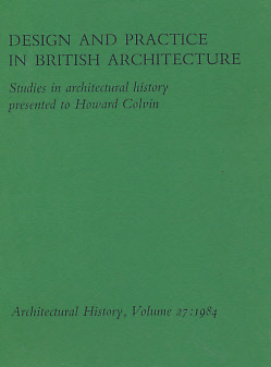 EDITOR - Architectural History. The Journal of the Society of Architectural Historians of Great Britain. Volume 27. 1984. Design and Practice in British Architecture, Studies in Architectural History Presented to Howard Colvin
